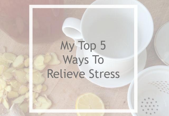 My Top 5 Ways To Relieve Stress